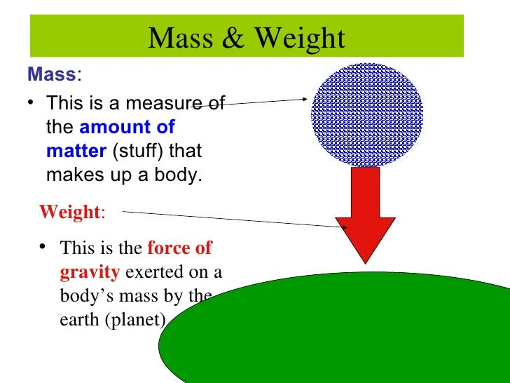 Mass & Weight <ul><li>Mass : </li></ul><ul><li>This is a measure of the  amount of matter  (stuff) that makes up a body. <...