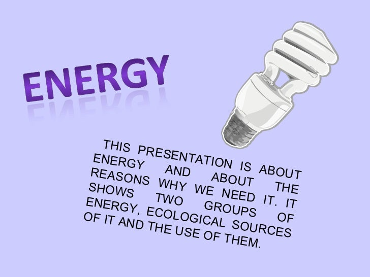 THIS PRESENTATION IS ABOUT ENERGY AND ABOUT THE REASONS WHY WE NEED IT. IT SHOWS TWO GROUPS OF ENERGY, ECOLOGICAL SOURCES ...