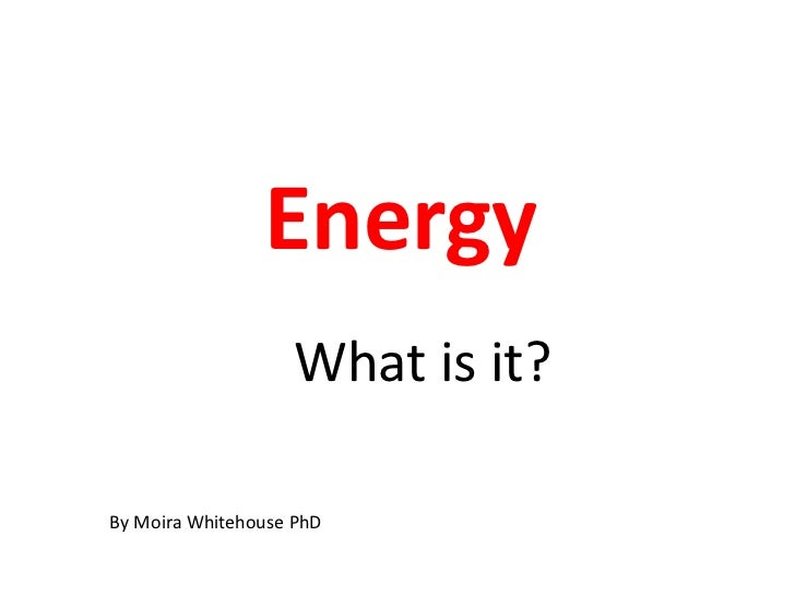 Energy                   What is it?By Moira Whitehouse PhD