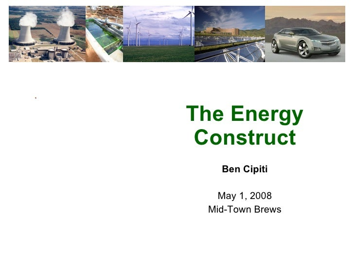 The Energy Construct Ben Cipiti May 1, 2008 Mid-Town Brews