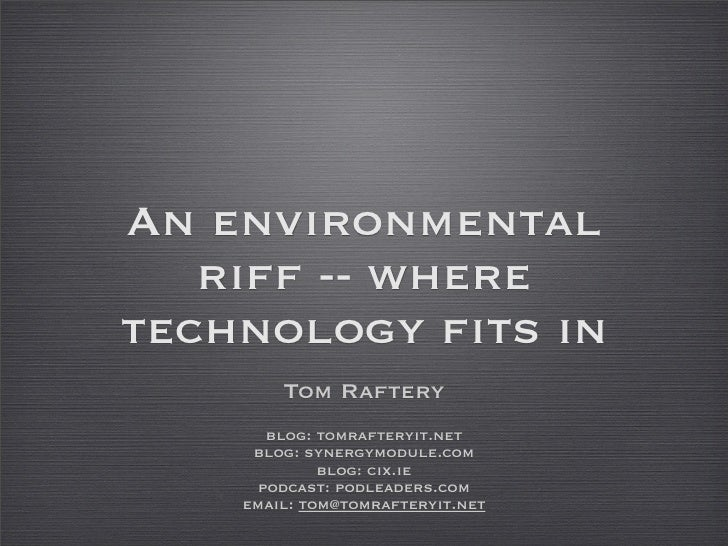 An environmental    riff -- where technology fits in         Tom Raftery        blog: tomrafteryit.net      blog: synergym...