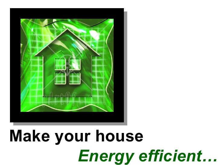 Make your house    Energy efficient…