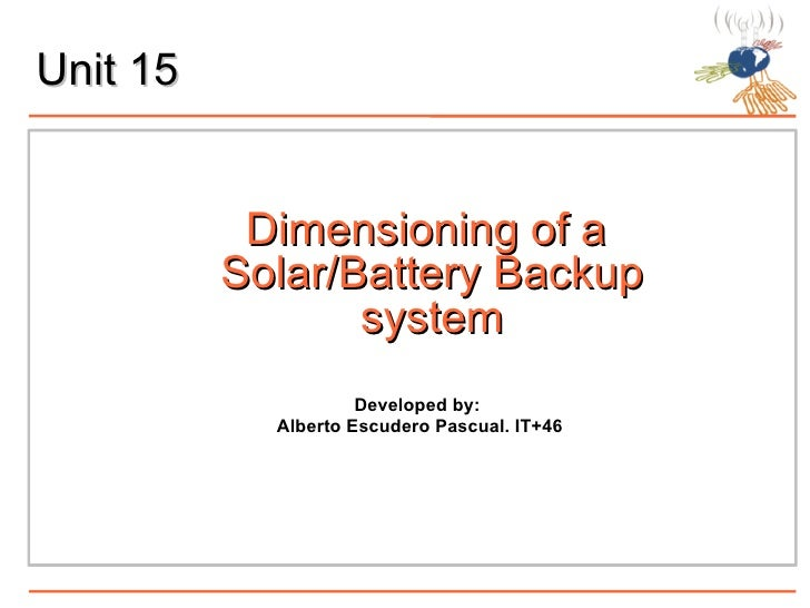 Unit 15 Dimensioning of a  Solar/Battery Backup system Developed by:  Alberto Escudero Pascual. IT+46