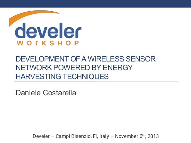 DEVELOPMENT OF A WIRELESS SENSOR NETWORK POWERED BY ENERGY HARVESTING TECHNIQUES Daniele Costarella  Develer – Campi Bisen...