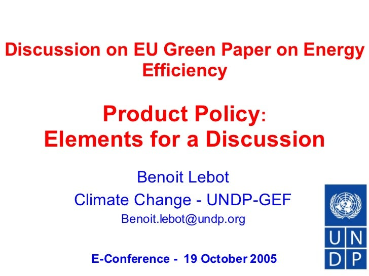 Discussion on EU Green Paper on Energy Efficiency     Product Policy :  Elements for a Discussion Benoit Lebot Climate Cha...