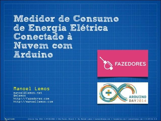 Arduino Day 2014 • 29/03/2014 • São Paulo, Brasil • By Manoel Lemos • manoel@lemos.net • fazedores.com • manoellemos.com •...
