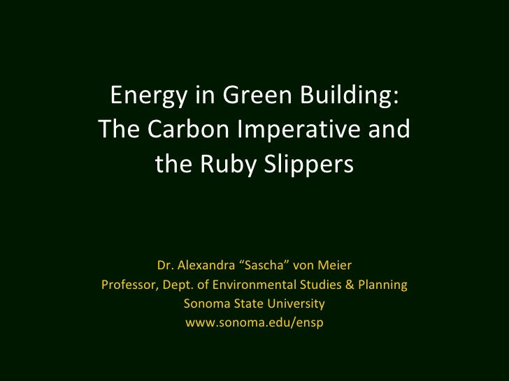 "Energy in Green Building: The Carbon Imperative and the Ruby Slippers   Dr. Alexandra ""Sascha"" von Meier Professor, Dept..."