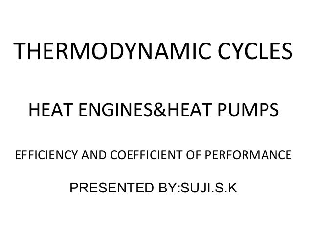 THERMODYNAMIC CYCLES HEAT ENGINES&HEAT PUMPS EFFICIENCY AND COEFFICIENT OF PERFORMANCE PRESENTED BY:SUJI.S.K