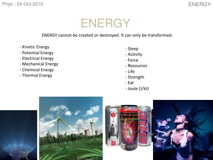 Phyo : 05-Oct-2010<br />ENERGY<br />ENERGY cannot be created or destroyed. It can only be transformed.<br />- Kinetic Ener...