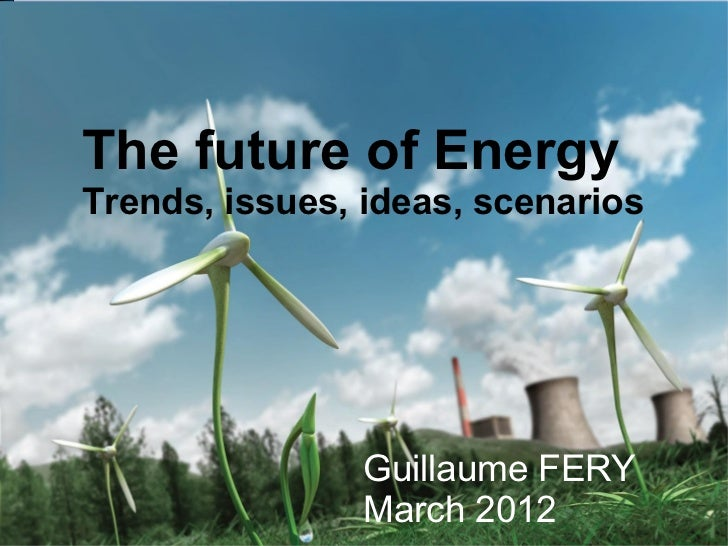 The future of EnergyTrends, issues, ideas, scenarios                Guillaume FERY                March 2012