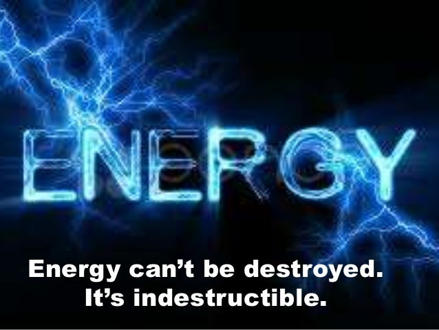 Energy can't be destroyed. It's indestructible.