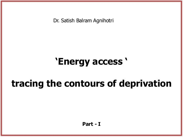 'Energy access ' tracing the contours of deprivation Dr. Satish Balram Agnihotri Part - I