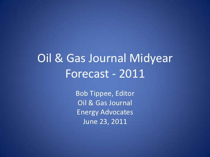 Oil & Gas Journal Midyear Forecast - 2011<br />Bob Tippee, Editor<br />Oil & Gas Journal<br />Energy Advocates<br />June 2...