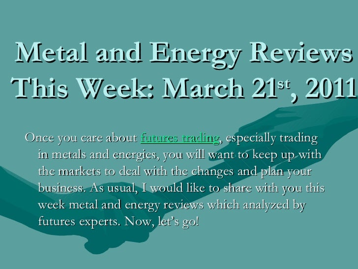 Metal and Energy Reviews This Week: March 21 st , 2011 <ul><li>Once you care about  futures trading , especially trading i...