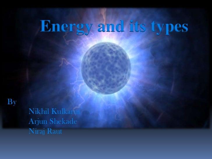 Energy and its typesBy     Nikhil Kulkarni     Arjun Shekade     Niraj Raut