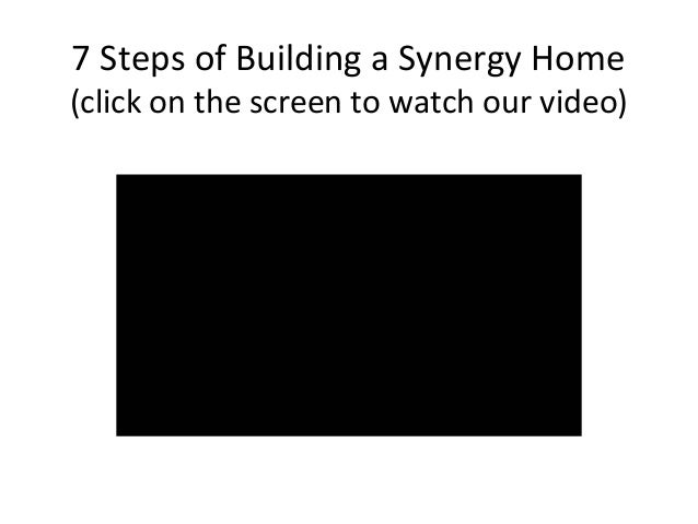 7 Steps of Building a Synergy Home  (click on the screen to watch our video)