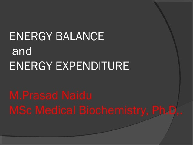 ENERGY BALANCE and ENERGY EXPENDITURE M.Prasad Naidu MSc Medical Biochemistry, Ph.D,.