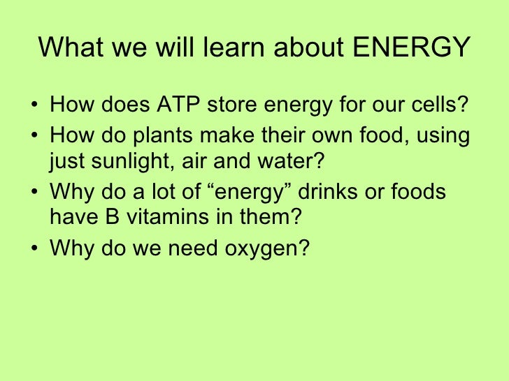 What we will learn about ENERGY <ul><li>How does ATP store energy for our cells? </li></ul><ul><li>How do plants make thei...