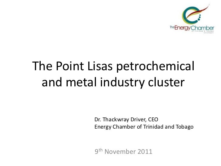 The Point Lisas petrochemical and metal industry cluster           Dr. Thackwray Driver, CEO           Energy Chamber of T...
