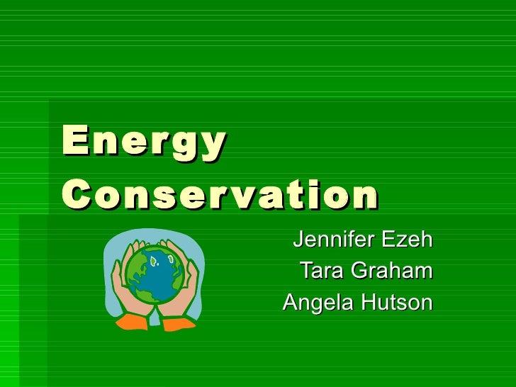 Energy Conservation Jennifer Ezeh Tara Graham Angela Hutson