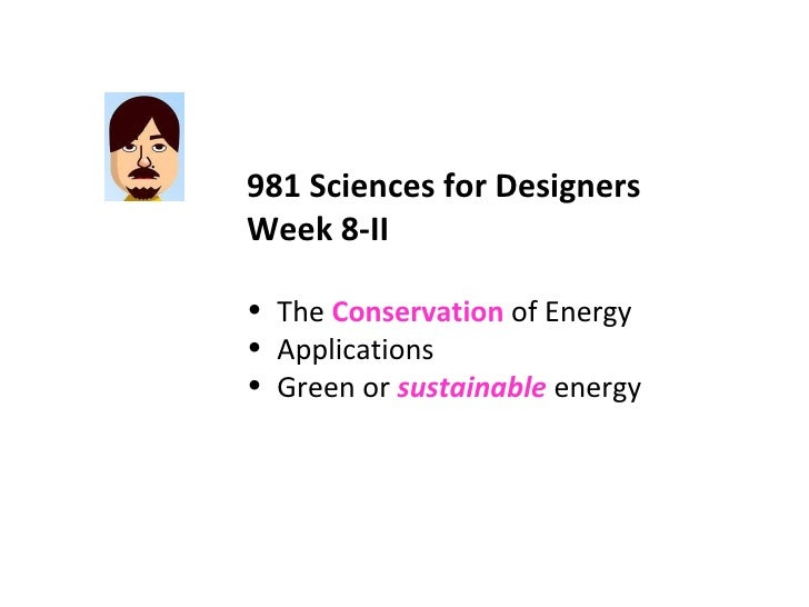 <ul><li>981 Sciences for Designers </li></ul><ul><li>Week 8-II </li></ul><ul><li>The  Conservation  of Energy </li></ul><u...