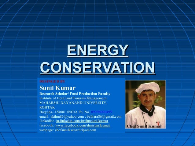 ENERGYENERGY CONSERVATIONCONSERVATION DESINGED BY Sunil Kumar Research Scholar/ Food Production Faculty Institute of Hotel...
