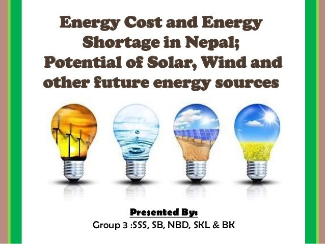 Energy Cost and Energy Shortage in Nepal; Potential of Solar, Wind and other future energy sources Presented By: Group 3 :...