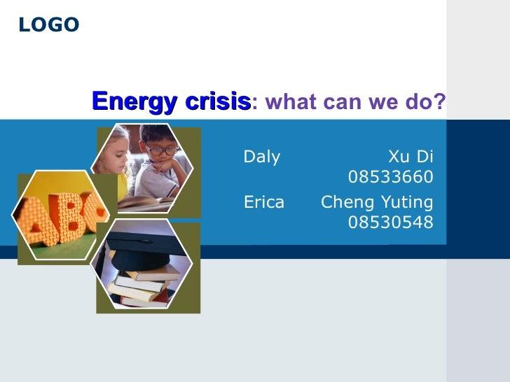 Energy crisis : what can we do? Daly  Xu Di 08533660 Erica  Cheng Yuting 08530548