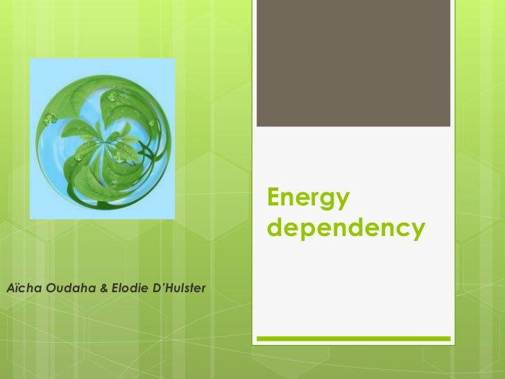 Energy                                  dependencyAïcha Oudaha & Elodie D'Hulster