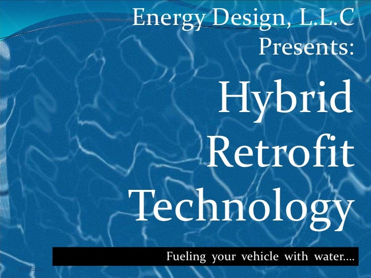 6/17/2010<br />Energy Design, L.L.C Presents:<br />Hybrid Retrofit Technology<br />Fueling  your  vehicle  with  water….<b...