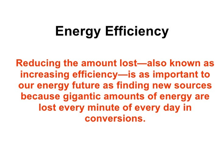 Energy Efficiency Reducing the amount lost—also known as increasing efficiency—is as important to our energy future as fin...