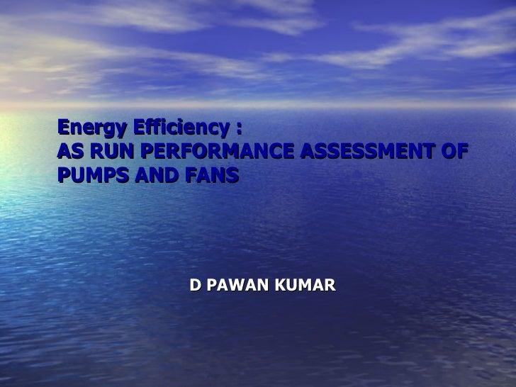 Energy Efficiency : AS RUN PERFORMANCE ASSESSMENT OF PUMPS AND FANS D PAWAN KUMAR