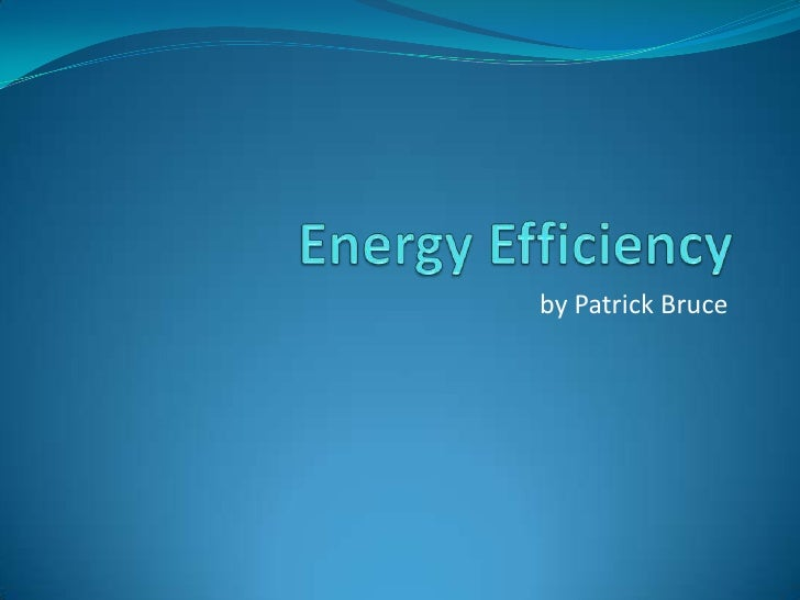Energy Efficiency<br />by Patrick Bruce<br />