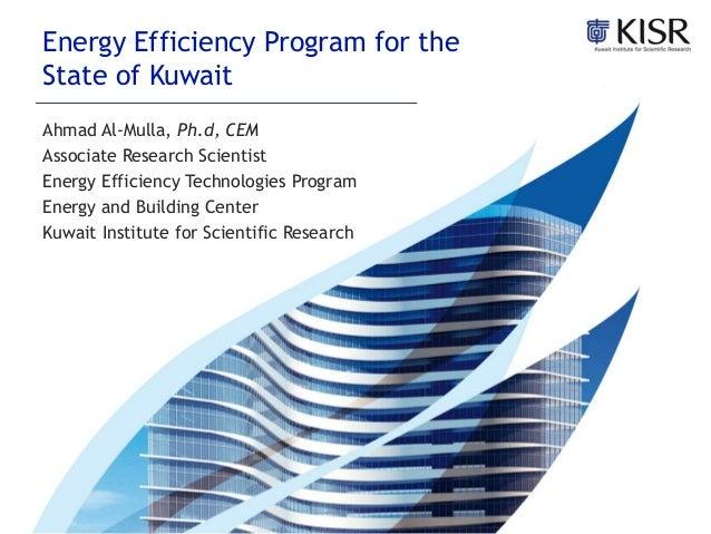 Energy Efficiency Program for theState of KuwaitAhmad Al-Mulla, Ph.d, CEMAssociate Research ScientistEnergy Efficiency Tec...