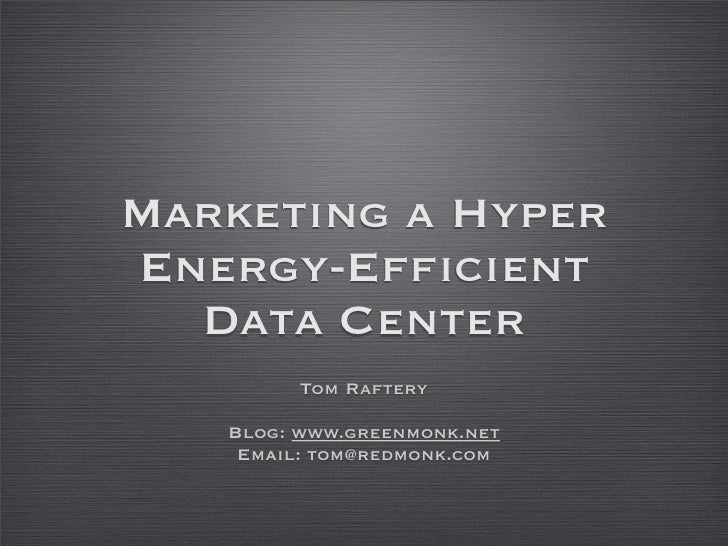 Marketing a Hyper Energy-Efficient   Data Center          Tom Raftery     Blog: www.greenmonk.net     Email: tom@redmonk.c...