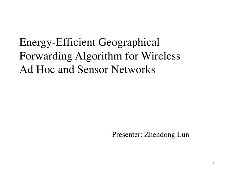 Energy-Efficient Geographical   Forwarding Algorithm for Wireless Ad Hoc and Sensor Networks<br />Presenter: ZhendongLun<b...