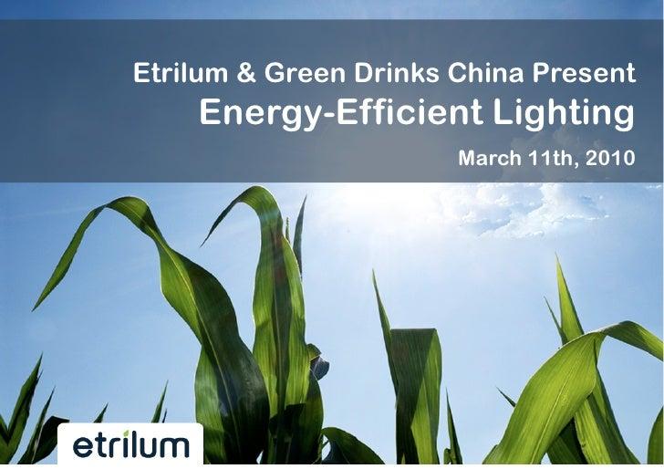 Etrilum & Green Drinks China Present    Energy-Efficient Lighting                       March 11th, 2010