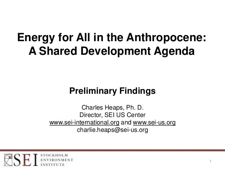 Energy for All in the Anthropocene:  A Shared Development Agenda           Preliminary Findings                Charles Hea...
