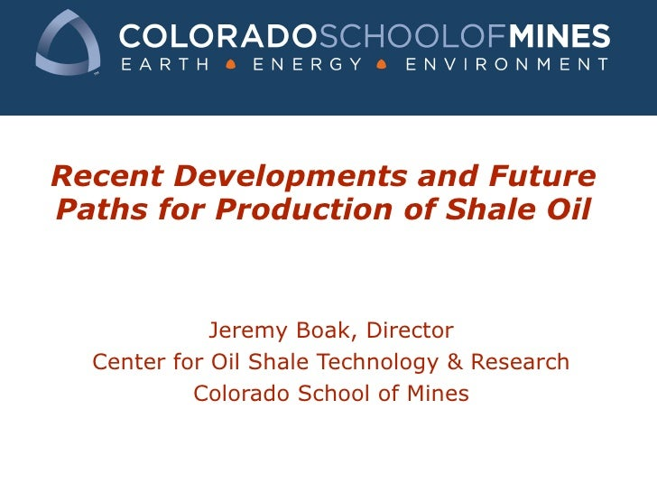 Recent Developments and Future Paths for Production of Shale Oil Jeremy Boak, Director Center for Oil Shale Technology & R...