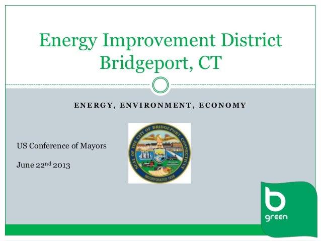 E N E R G Y , E N V I R O N M E N T , E C O N O M Y Energy Improvement District Bridgeport, CT US Conference of Mayors Jun...