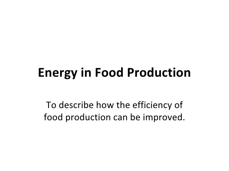 Energy in Food Production To describe how the efficiency of food production can be improved.