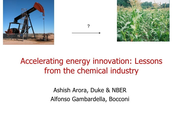 Accelerating energy innovation: Lessons from the chemical industry Ashish Arora, Duke & NBER Alfonso Gambardella, Bocconi ?
