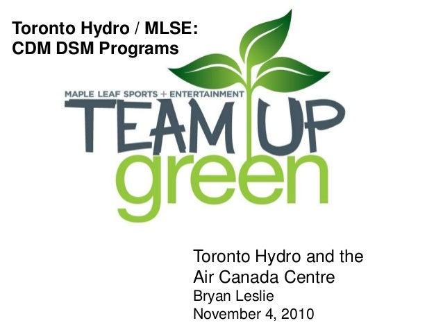 Toronto Hydro / MLSE: CDM DSM Programs Toronto Hydro and the Air Canada Centre Bryan Leslie November 4, 2010