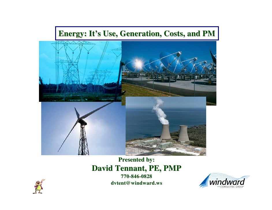 Energy: It's Use, Generation, Costs, and PM                     Presented by:          David Tennant, PE, PMP             ...