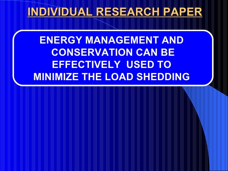 INDIVIDUAL RESEARCH PAPER ENERGY MANAGEMENT AND  CONSERVATION CAN BE EFFECTIVELY  USED TO  MINIMIZE THE LOAD SHEDDING