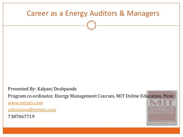 Career as a Energy Auditors & Managers Presented By: Kalyani Deshpande Program co-ordinator, Energy Management Courses, MI...