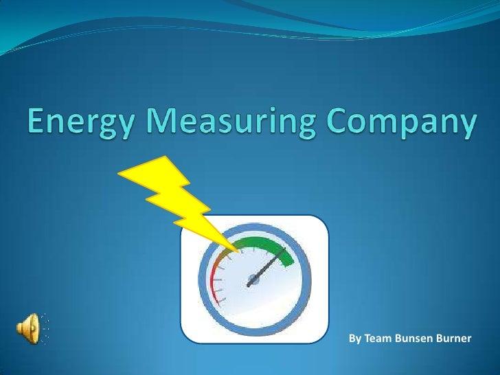 Energy Measuring Company <br />By Team Bunsen Burner<br />