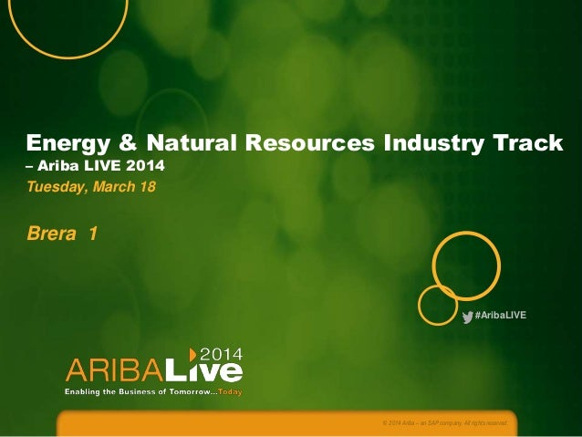 #AribaLIVE Energy & Natural Resources Industry Track – Ariba LIVE 2014 Tuesday, March 18 Brera 1 © 2014 Ariba – an SAP com...
