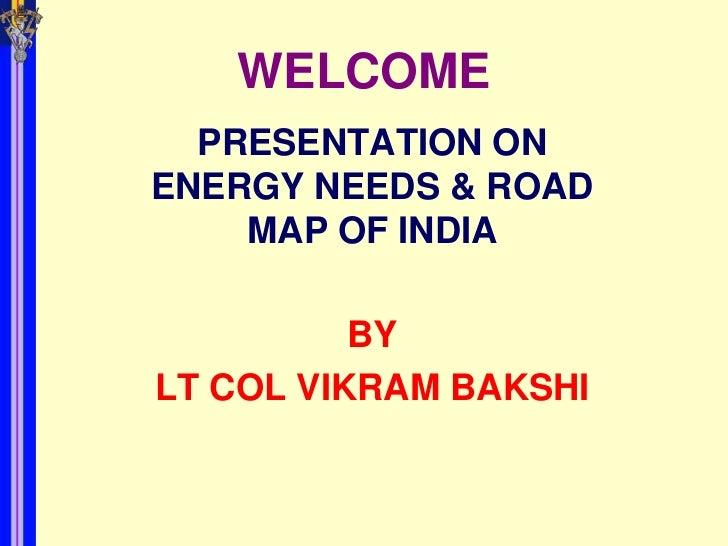 WELCOME  PRESENTATION ONENERGY NEEDS & ROAD    MAP OF INDIA          BYLT COL VIKRAM BAKSHI