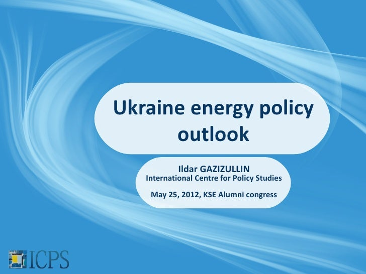 Ukraine energy policy      outlook            Ildar GAZIZULLIN   International Centre for Policy Studies    May 25, 2012, ...